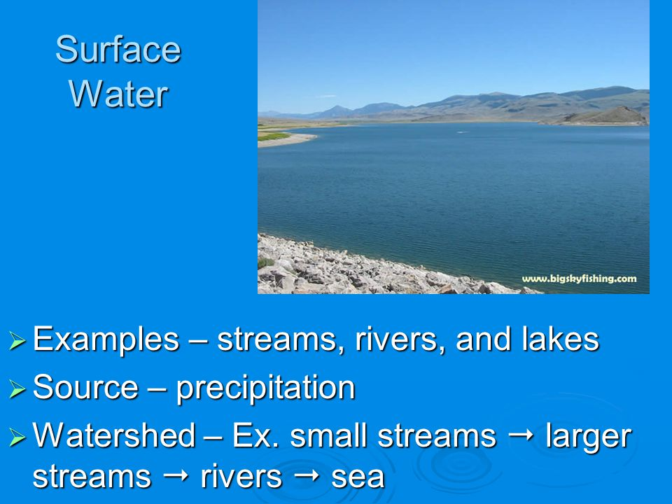 Surface Water Examples – streams, rivers, and lakes Examples – streams, rivers, and lakes Source – precipitation Source – precipitation Watershed – Ex