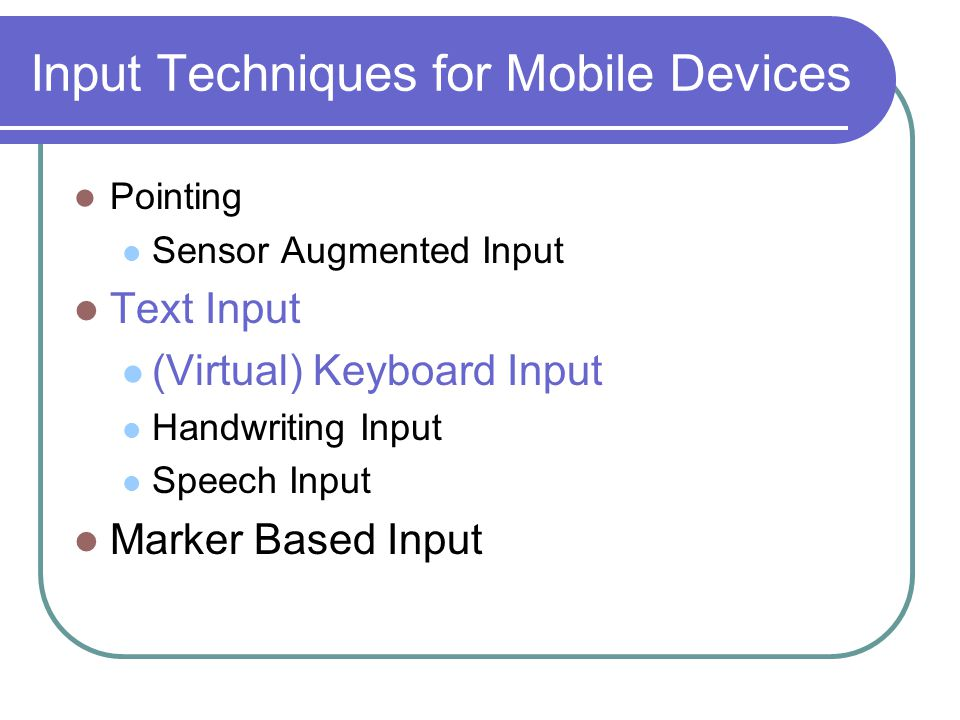 Input Techniques for Mobile Devices Pointing Sensor Augmented Input Text Input (Virtual) Keyboard Input Handwriting Input Speech Input Marker Based Input