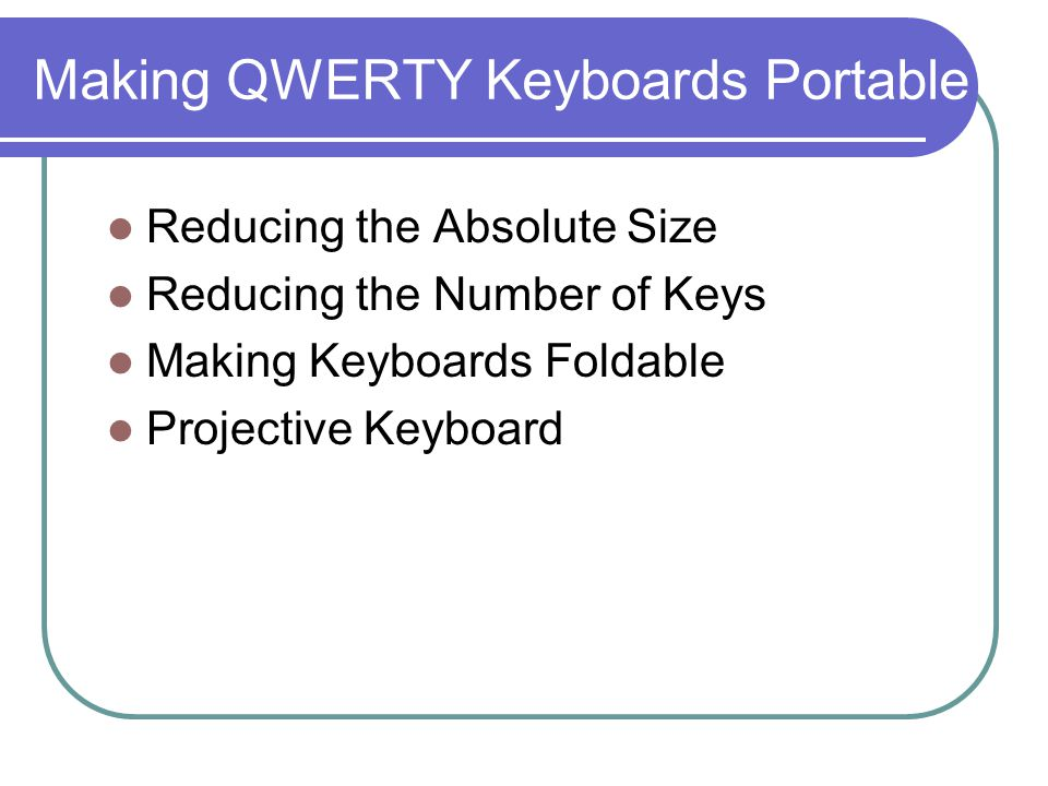 Making QWERTY Keyboards Portable Reducing the Absolute Size Reducing the Number of Keys Making Keyboards Foldable Projective Keyboard