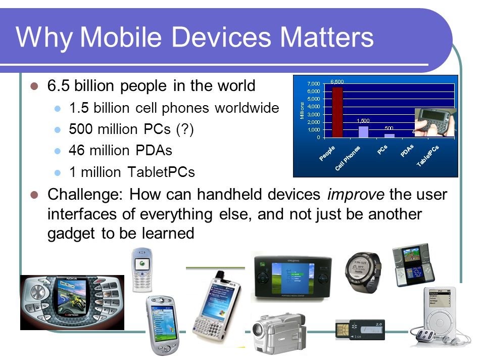 Why Mobile Devices Matters 6.5 billion people in the world 1.5 billion cell phones worldwide 500 million PCs ( ) 46 million PDAs 1 million TabletPCs Challenge: How can handheld devices improve the user interfaces of everything else, and not just be another gadget to be learned
