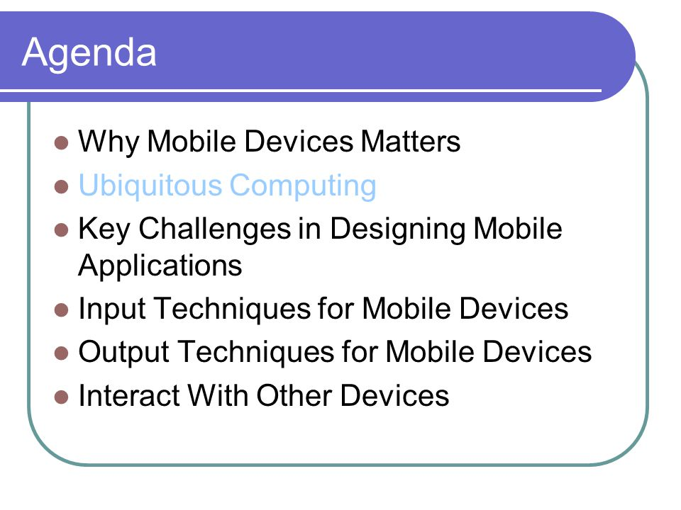 Agenda Why Mobile Devices Matters Ubiquitous Computing Key Challenges in Designing Mobile Applications Input Techniques for Mobile Devices Output Techniques for Mobile Devices Interact With Other Devices