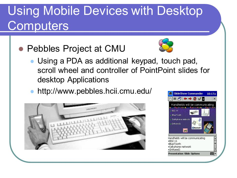 Using Mobile Devices with Desktop Computers Pebbles Project at CMU Using a PDA as additional keypad, touch pad, scroll wheel and controller of PointPoint slides for desktop Applications http://www.pebbles.hcii.cmu.edu/