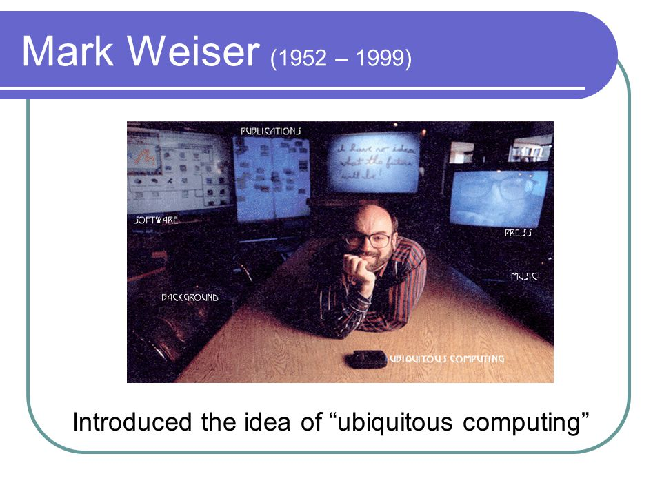 Mark Weiser (1952 – 1999) Introduced the idea of ubiquitous computing