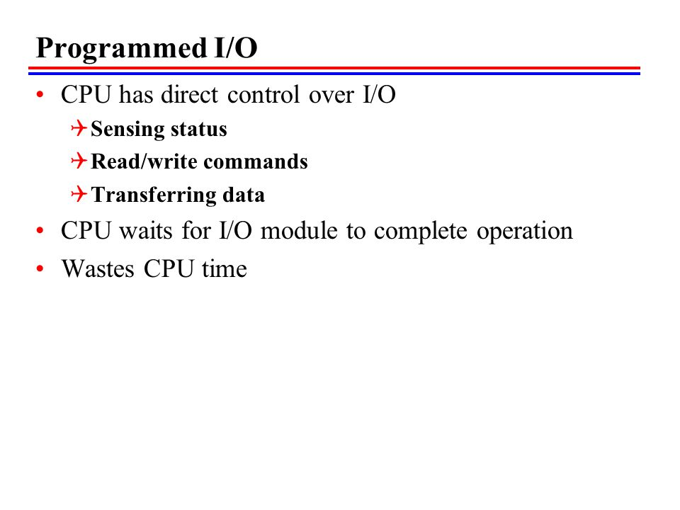 Programmed I/O CPU has direct control over I/O Sensing status Read/write commands Transferring data CPU waits for I/O module to complete operation Was