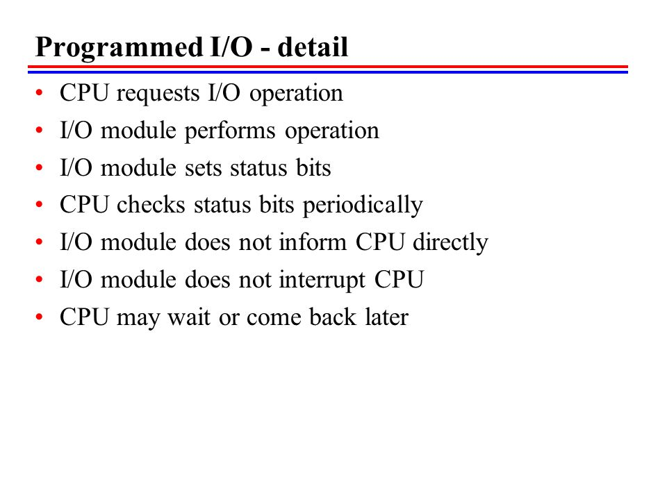Programmed I/O - detail CPU requests I/O operation I/O module performs operation I/O module sets status bits CPU checks status bits periodically I/O m