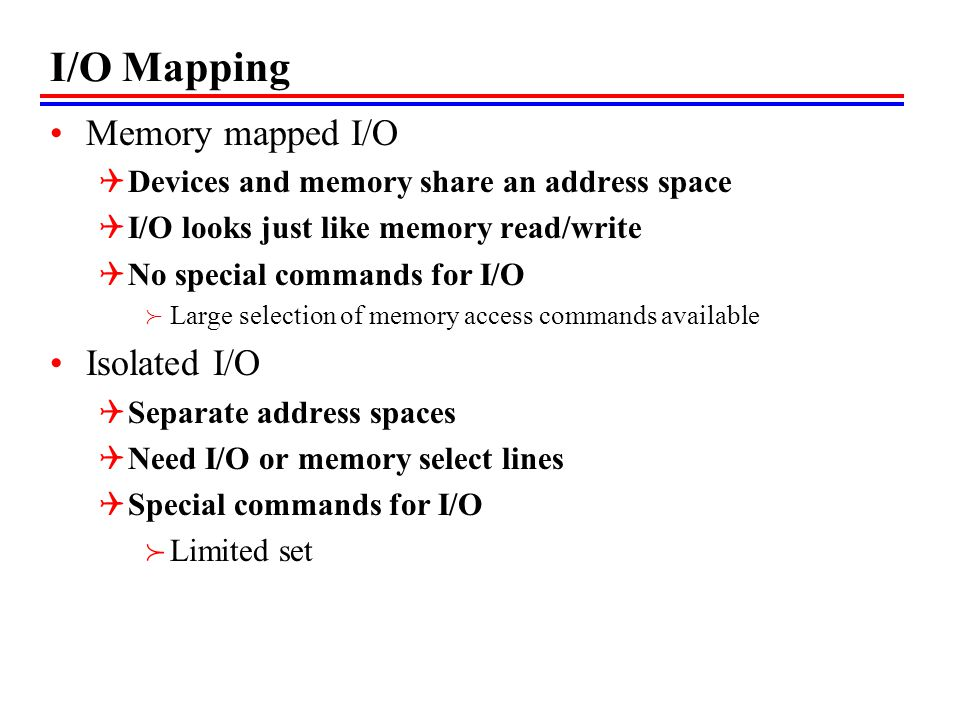 I/O Mapping Memory mapped I/O Devices and memory share an address space I/O looks just like memory read/write No special commands for I/O Large select