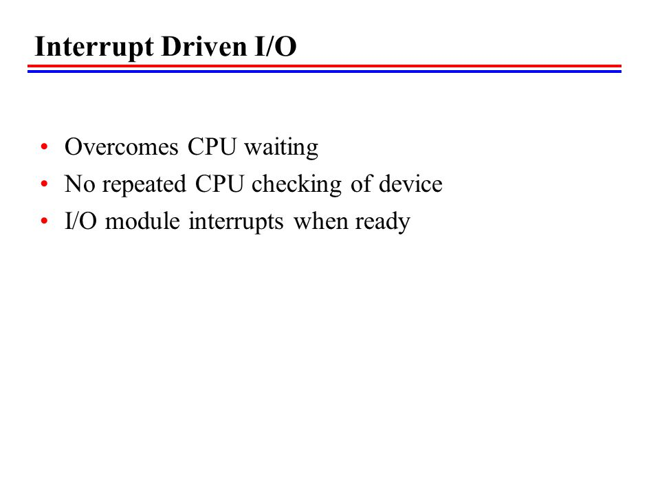 Interrupt Driven I/O Overcomes CPU waiting No repeated CPU checking of device I/O module interrupts when ready