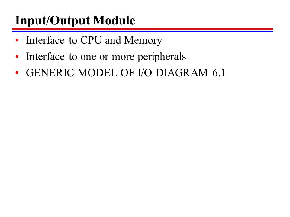 Input/Output Module Interface to CPU and Memory Interface to one or more peripherals GENERIC MODEL OF I/O DIAGRAM 6.1
