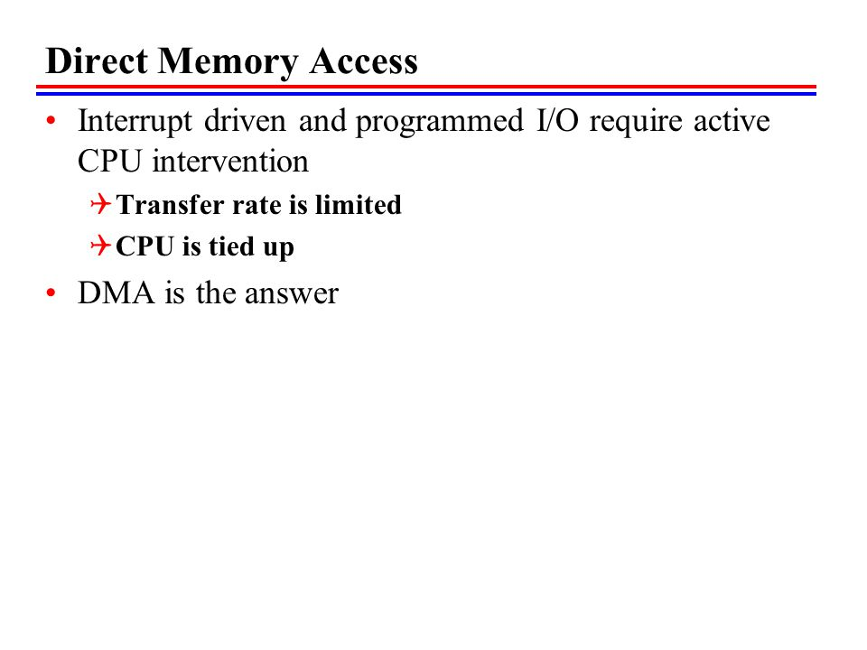 Direct Memory Access Interrupt driven and programmed I/O require active CPU intervention Transfer rate is limited CPU is tied up DMA is the answer