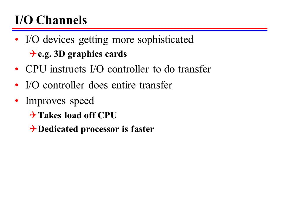 I/O Channels I/O devices getting more sophisticated e.g. 3D graphics cards CPU instructs I/O controller to do transfer I/O controller does entire tran