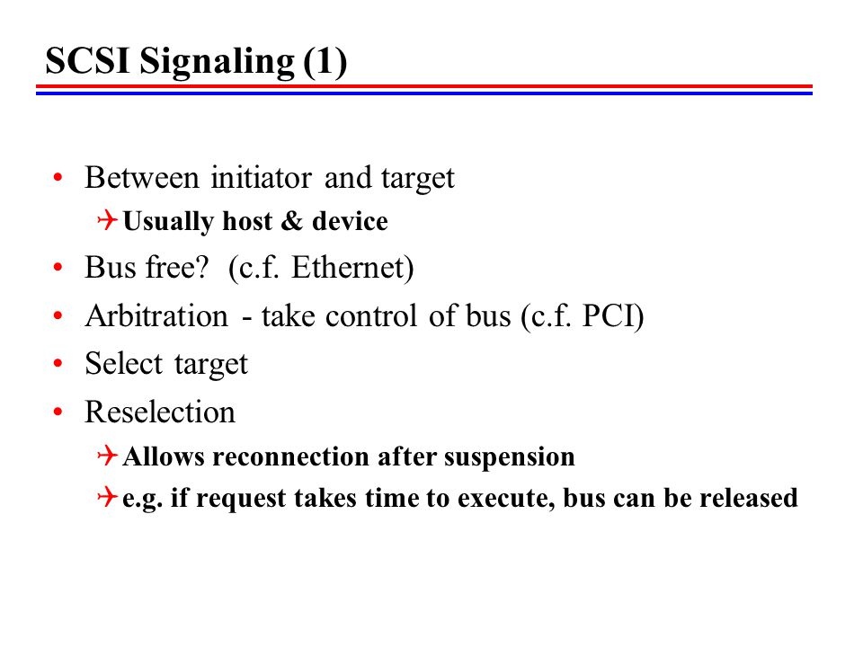 SCSI Signaling (1) Between initiator and target Usually host & device Bus free? (c.f. Ethernet) Arbitration - take control of bus (c.f. PCI) Select ta