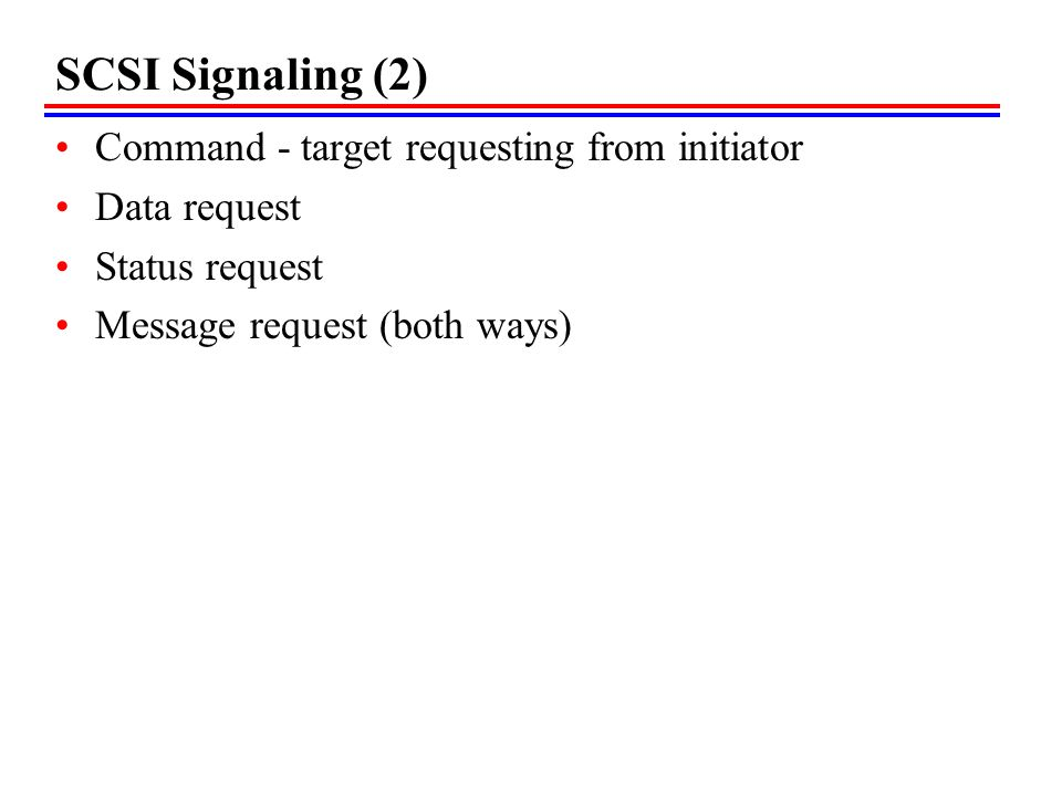 SCSI Signaling (2) Command - target requesting from initiator Data request Status request Message request (both ways)