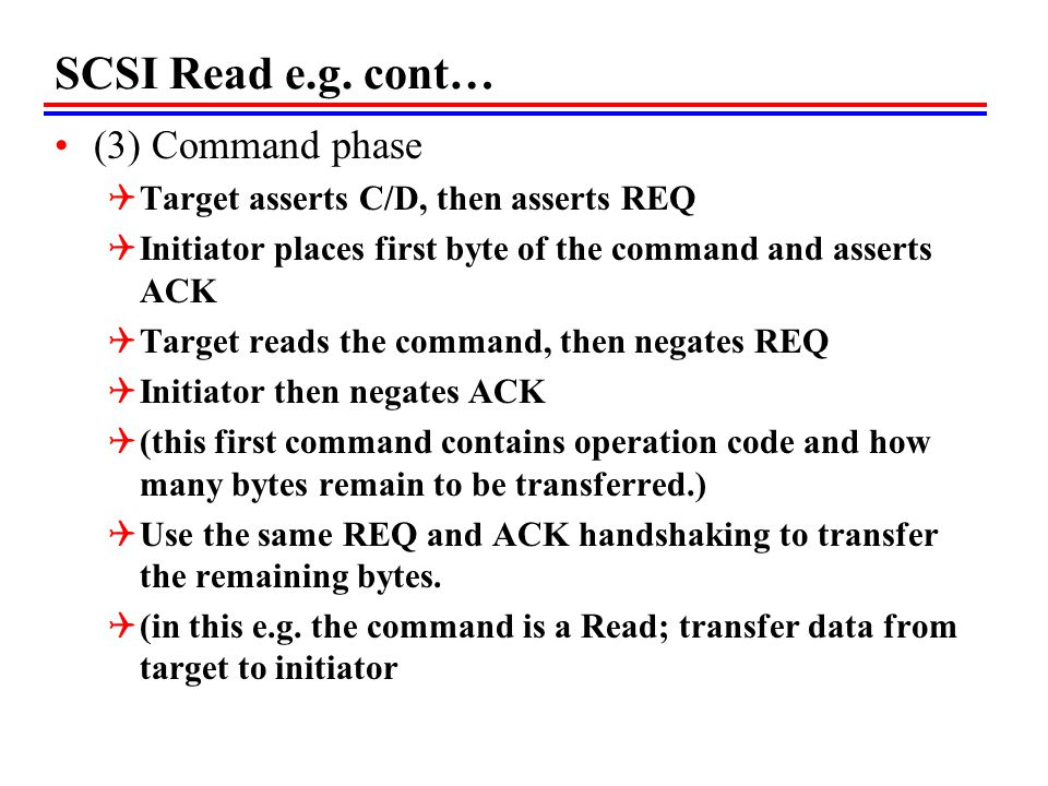 SCSI Read e.g. cont… (3) Command phase Target asserts C/D, then asserts REQ Initiator places first byte of the command and asserts ACK Target reads th