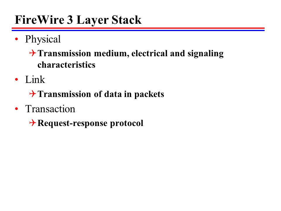 FireWire 3 Layer Stack Physical Transmission medium, electrical and signaling characteristics Link Transmission of data in packets Transaction Request