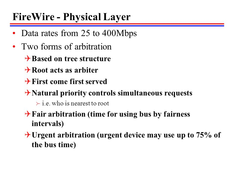 FireWire - Physical Layer Data rates from 25 to 400Mbps Two forms of arbitration Based on tree structure Root acts as arbiter First come first served