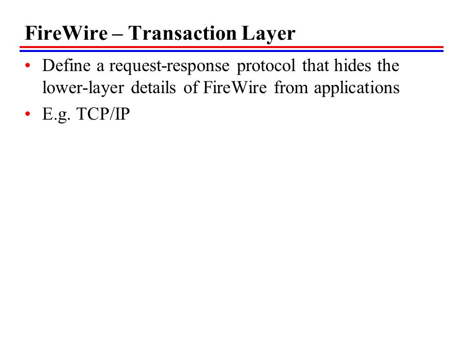 FireWire – Transaction Layer Define a request-response protocol that hides the lower-layer details of FireWire from applications E.g. TCP/IP