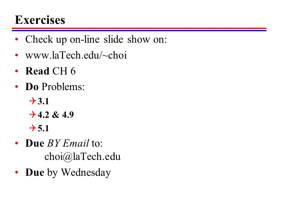 Exercises Check up on-line slide show on: www.laTech.edu/~choi Read CH 6 Do Problems: 3.1 4.2 & 4.9 5.1 Due BY Email to: choi@laTech.edu Due by Wednes