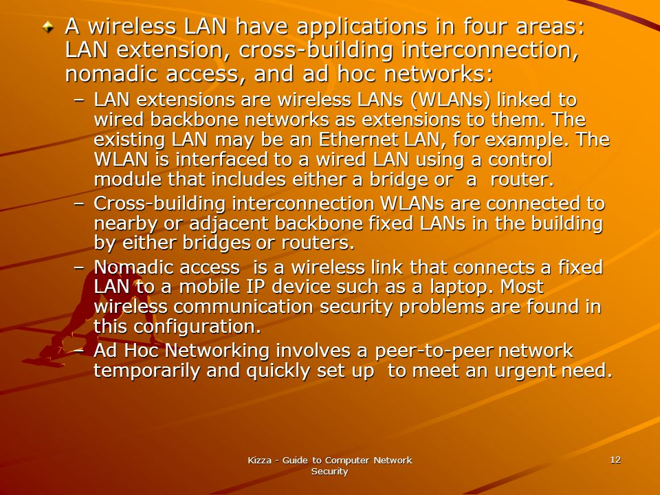 Kizza - Guide to Computer Network Security 12 A wireless LAN have applications in four areas: LAN extension, cross-building interconnection, nomadic a