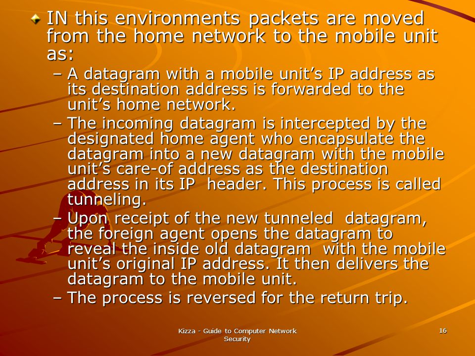 Kizza - Guide to Computer Network Security 16 IN this environments packets are moved from the home network to the mobile unit as: –A datagram with a m