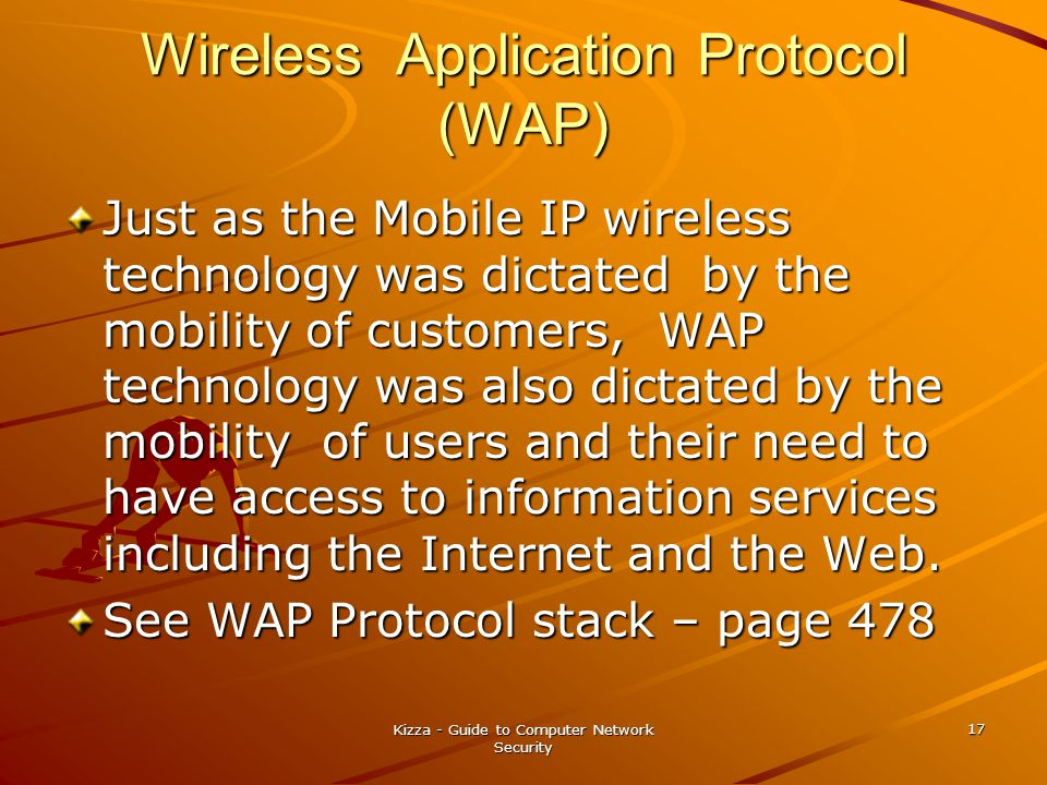 Kizza - Guide to Computer Network Security 17 Wireless Application Protocol (WAP) Just as the Mobile IP wireless technology was dictated by the mobili