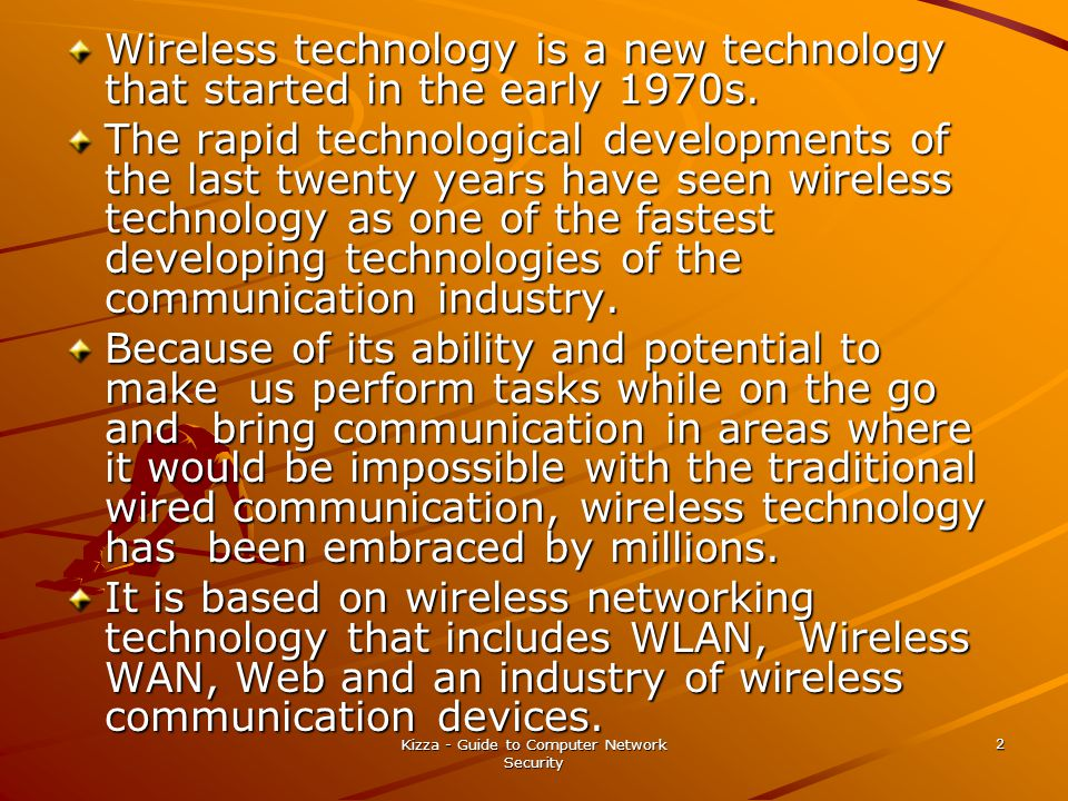 Kizza - Guide to Computer Network Security 2 Wireless technology is a new technology that started in the early 1970s. The rapid technological developm