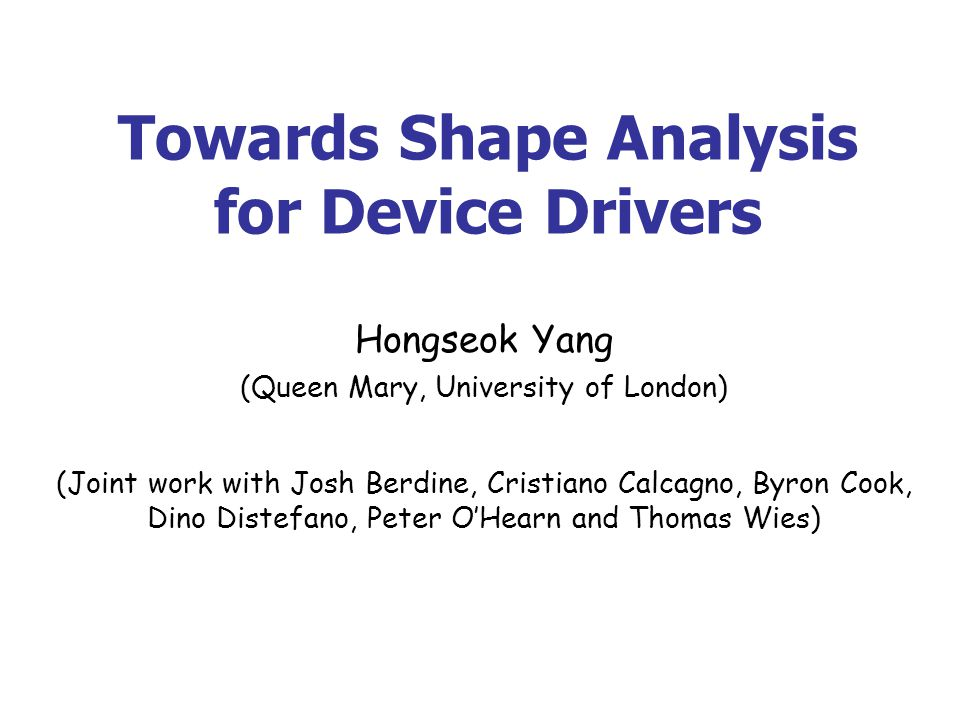 Towards Shape Analysis for Device Drivers Hongseok Yang (Queen Mary, University of London) (Joint work with Josh Berdine, Cristiano Calcagno, Byron Cook, Dino Distefano, Peter OHearn and Thomas Wies)