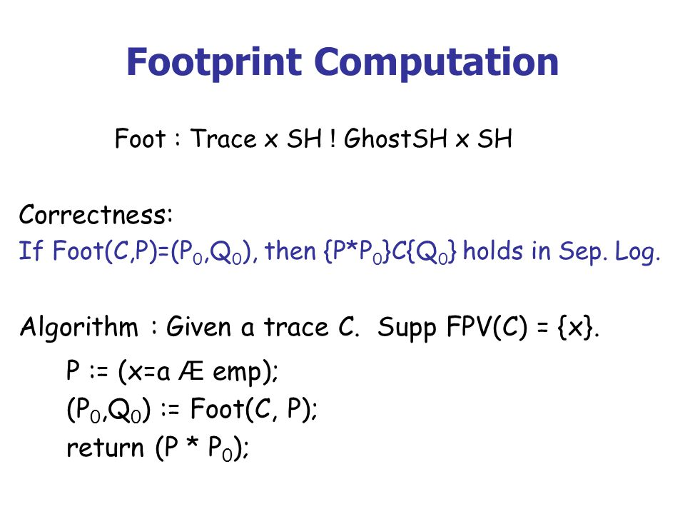 Footprint Computation Foot : Trace x SH ! GhostSH x SH Correctness: If Foot(C,P)=(P 0,Q 0 ), then {P*P 0 }C{Q 0 } holds in Sep. Log. Algorithm : Given