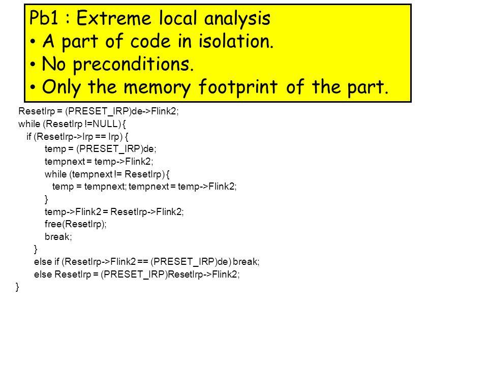 Footprint Computation list t*; while (x!=0) { t = x; x = x->next; free(t); } Discovered Precondition: x=a Æ a!=0 Æ emp * a b x=a Æ emp x=a Æ a!=0 Æ emp x=a Æ a!=0 Æ t=a Æ emp x=b Æ a!=0 Æ t=a Æ emp * a b