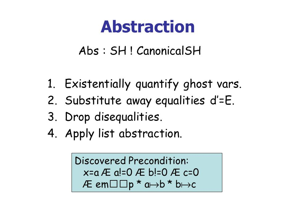 Abstraction Discovered Precondition: x=a Æ a!=0 Æ b!=0 Æ c=0 Æ emp * a b * b c Abs : SH ! CanonicalSH 1.Existentially quantify ghost vars. 2.Substitut