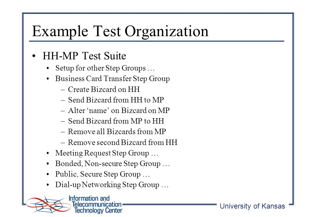 University of Kansas Example Test Organization HH-MP Test Suite Setup for other Step Groups … Business Card Transfer Step Group –Create Bizcard on HH –Send Bizcard from HH to MP –Alter name on Bizcard on MP –Send Bizcard from MP to HH –Remove all Bizcards from MP –Remove second Bizcard from HH Meeting Request Step Group … Bonded, Non-secure Step Group … Public, Secure Step Group … Dial-up Networking Step Group …