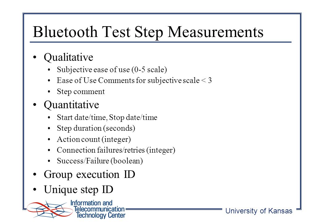 University of Kansas Bluetooth Test Step Measurements Qualitative Subjective ease of use (0-5 scale) Ease of Use Comments for subjective scale < 3 Step comment Quantitative Start date/time, Stop date/time Step duration (seconds) Action count (integer) Connection failures/retries (integer) Success/Failure (boolean) Group execution ID Unique step ID