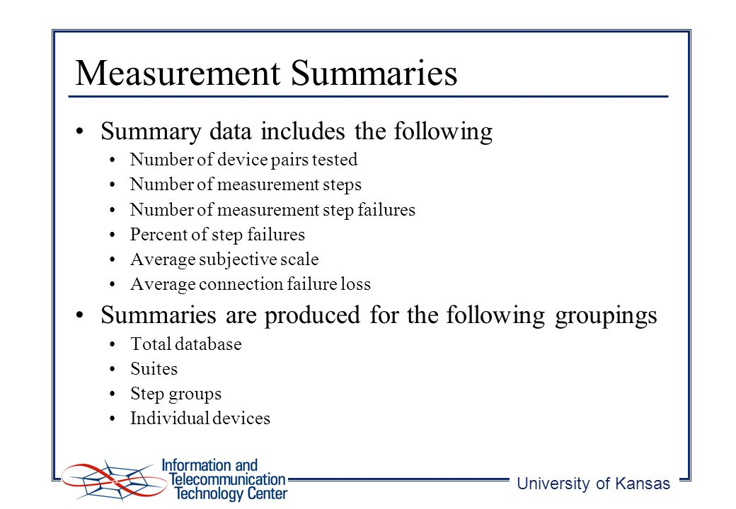 University of Kansas Measurement Summaries Summary data includes the following Number of device pairs tested Number of measurement steps Number of measurement step failures Percent of step failures Average subjective scale Average connection failure loss Summaries are produced for the following groupings Total database Suites Step groups Individual devices