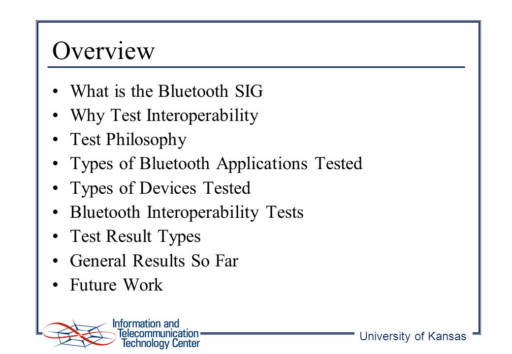 University of Kansas Overview What is the Bluetooth SIG Why Test Interoperability Test Philosophy Types of Bluetooth Applications Tested Types of Devices Tested Bluetooth Interoperability Tests Test Result Types General Results So Far Future Work