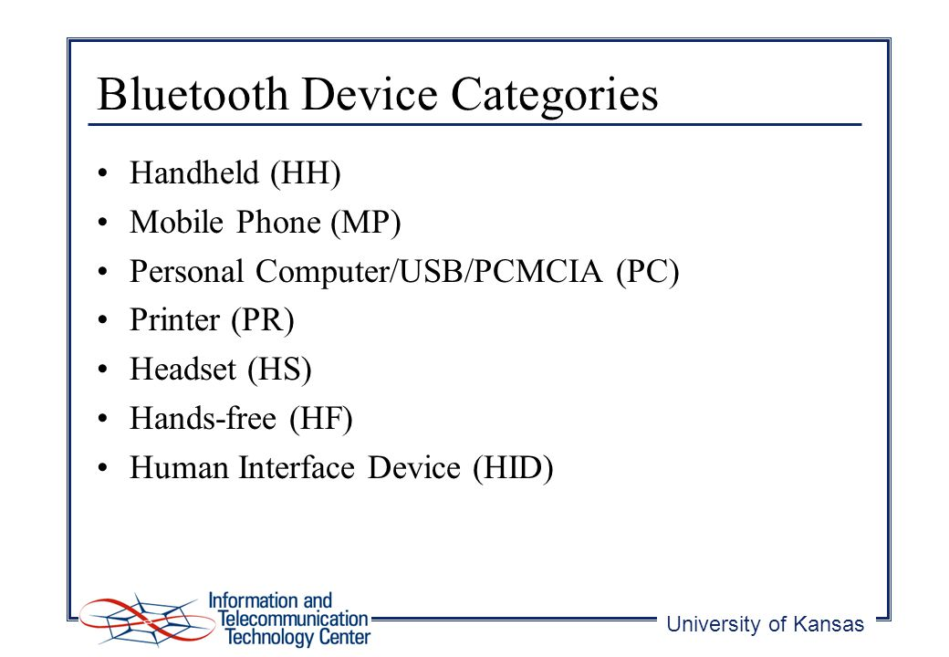 University of Kansas Bluetooth Device Categories Handheld (HH) Mobile Phone (MP) Personal Computer/USB/PCMCIA (PC) Printer (PR) Headset (HS) Hands-free (HF) Human Interface Device (HID)