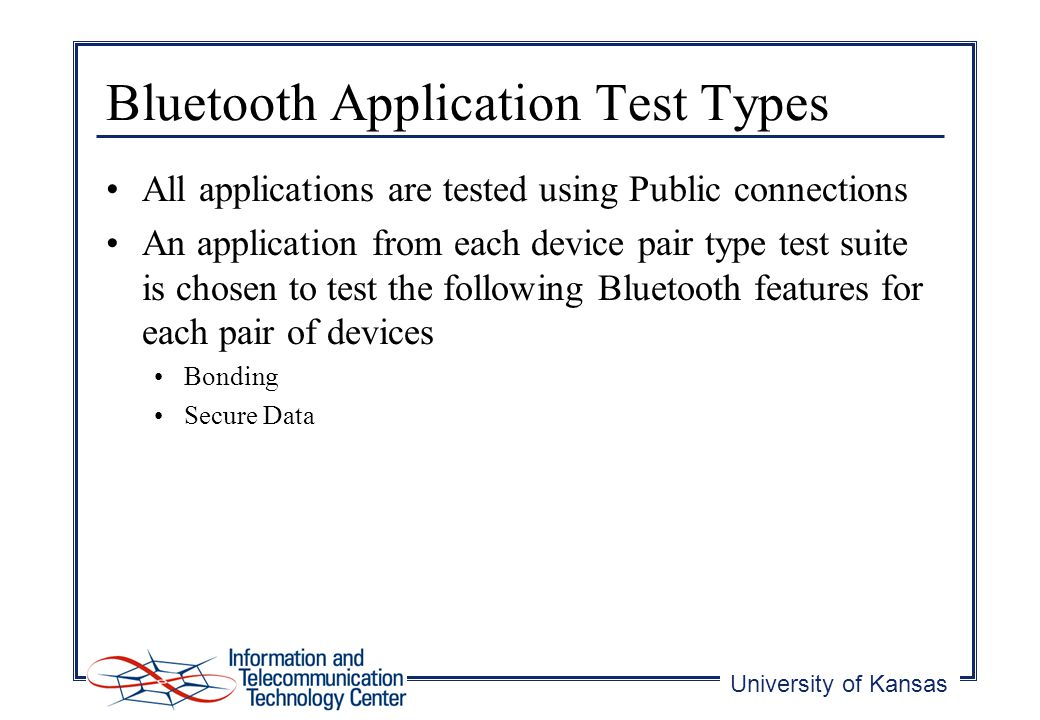 University of Kansas Bluetooth Application Test Types All applications are tested using Public connections An application from each device pair type test suite is chosen to test the following Bluetooth features for each pair of devices Bonding Secure Data