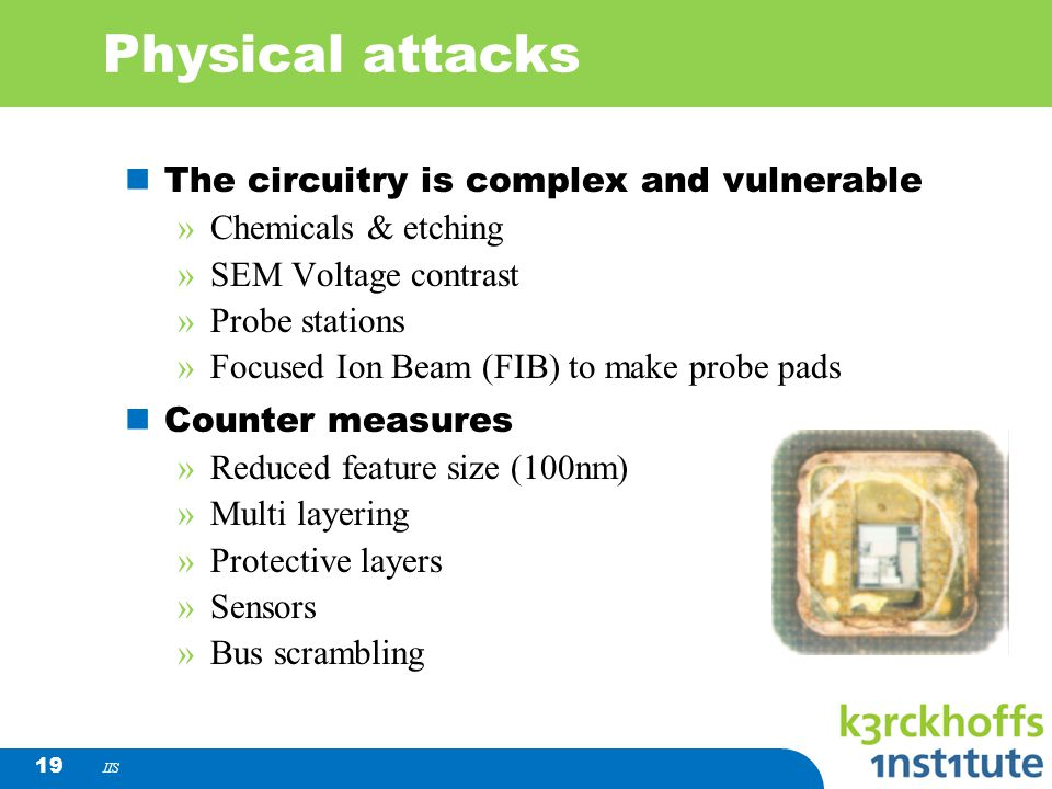 IIS 19 Physical attacks The circuitry is complex and vulnerable »Chemicals & etching »SEM Voltage contrast »Probe stations »Focused Ion Beam (FIB) to