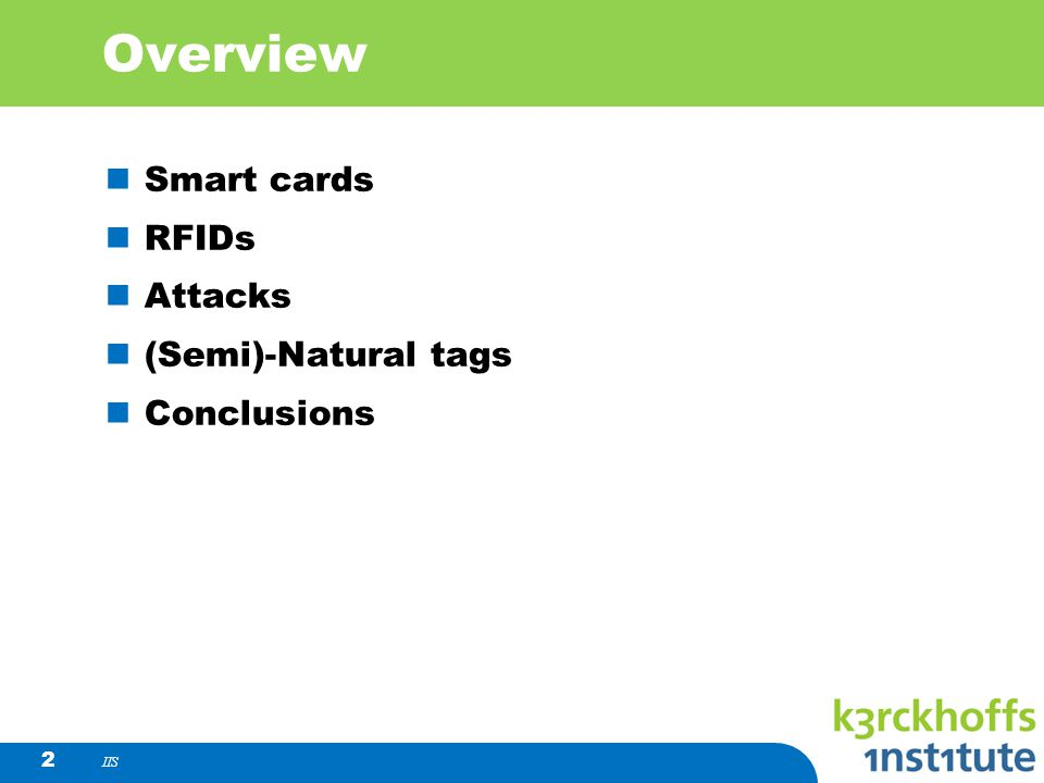 IIS 2 Overview Smart cards RFIDs Attacks (Semi)-Natural tags Conclusions