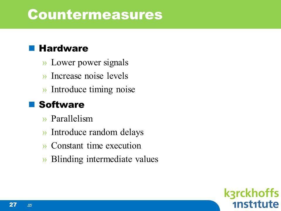 IIS 27 Countermeasures Hardware »Lower power signals »Increase noise levels »Introduce timing noise Software »Parallelism »Introduce random delays »Co