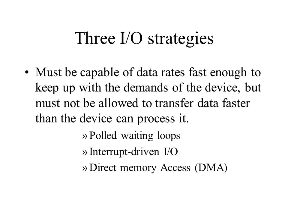 Three I/O strategies Must be capable of data rates fast enough to keep up with the demands of the device, but must not be allowed to transfer data fas