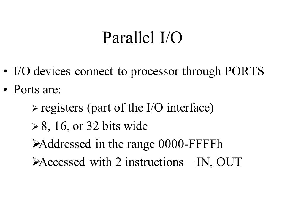 Parallel I/O I/O devices connect to processor through PORTS Ports are: registers (part of the I/O interface) 8, 16, or 32 bits wide Addressed in the r