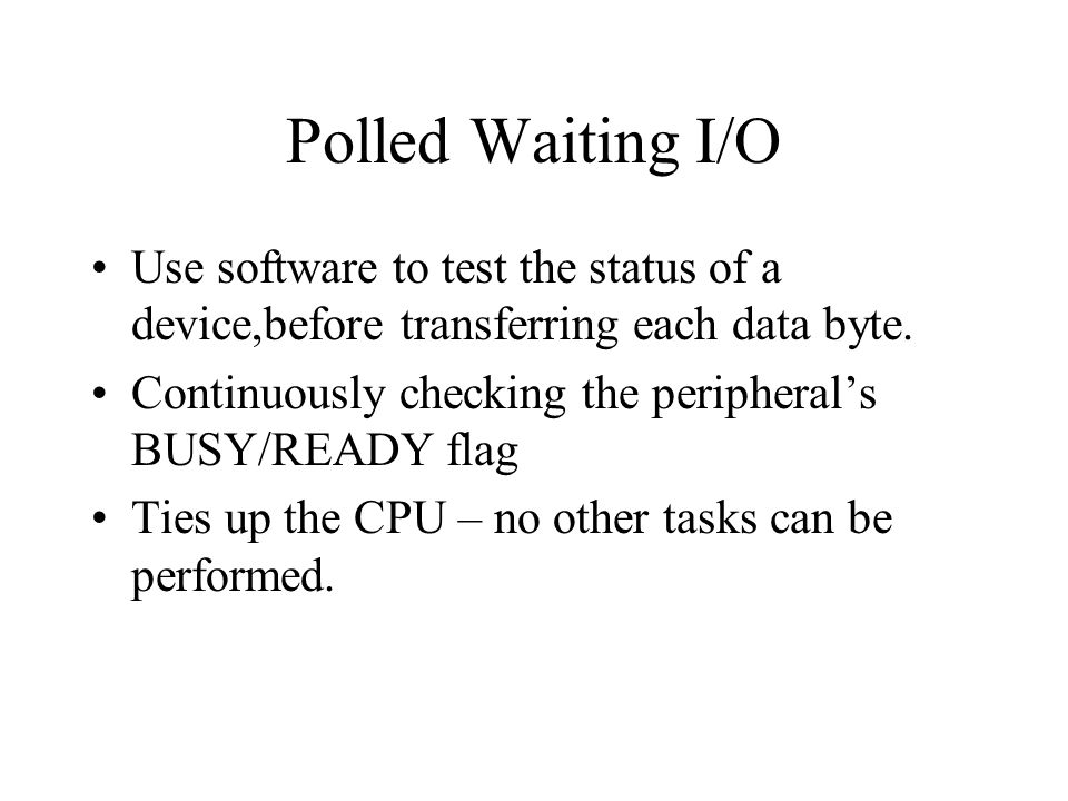 Polled Waiting I/O Use software to test the status of a device,before transferring each data byte. Continuously checking the peripherals BUSY/READY fl