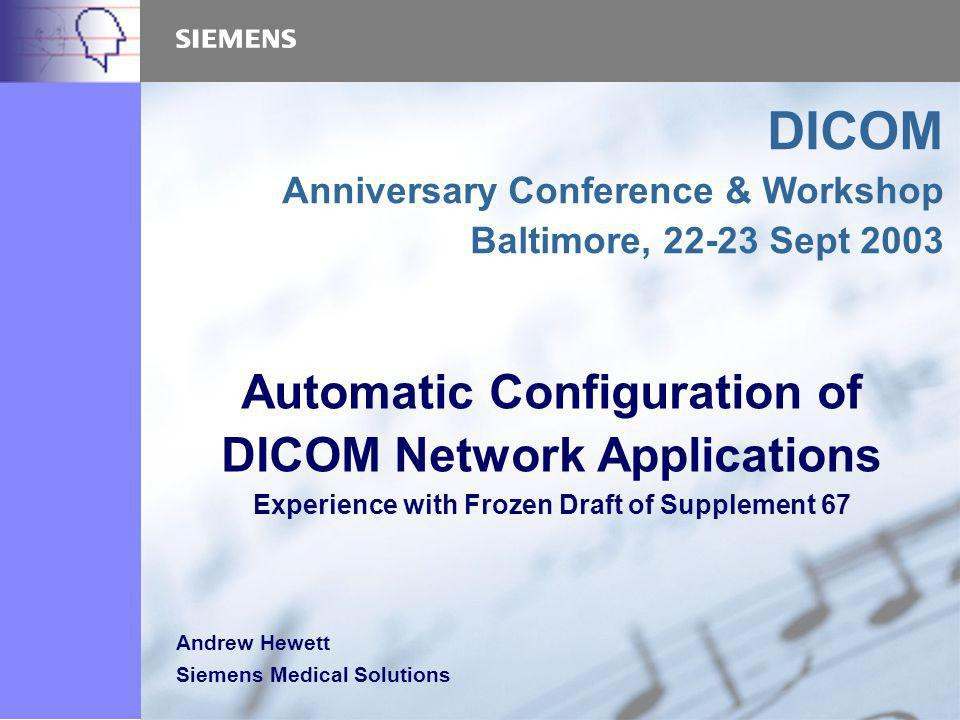 Automatic Configuration of DICOM Network Applications Experience with Frozen Draft of Supplement 67 DICOM Anniversary Conference & Workshop Baltimore, Sept 2003 Andrew Hewett Siemens Medical Solutions