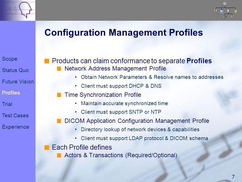 8 8 Configuration Management Profiles Products can claim conformance to separate Profiles Network Address Management Profile Obtain Network Parameters & Resolve names to addresses Client must support DHCP & DNS Time Synchronization Profile Maintain accurate synchronized time Client must support SNTP or NTP DICOM Application Configuration Management Profile Directory lookup of network devices & capabilities Client must support LDAP protocol & DICOM schema Each Profile defines Actors & Transactions (Required/Optional) Scope Status Quo Future Vision Profiles Trial Test Cases Experience
