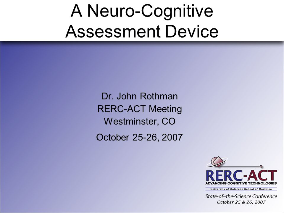 A Neuro-Cognitive Assessment Device Dr. John Rothman RERC-ACT Meeting Westminster, CO October 25-26, 2007