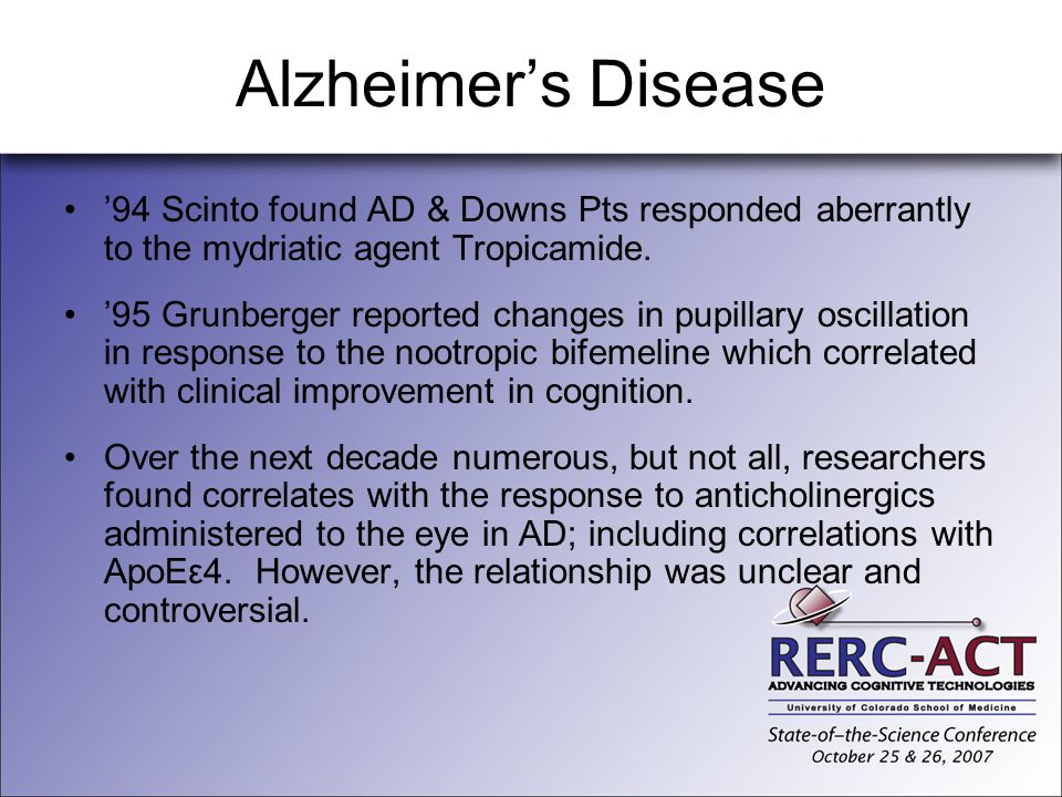 Alzheimers Disease 94 Scinto found AD & Downs Pts responded aberrantly to the mydriatic agent Tropicamide. 95 Grunberger reported changes in pupillary