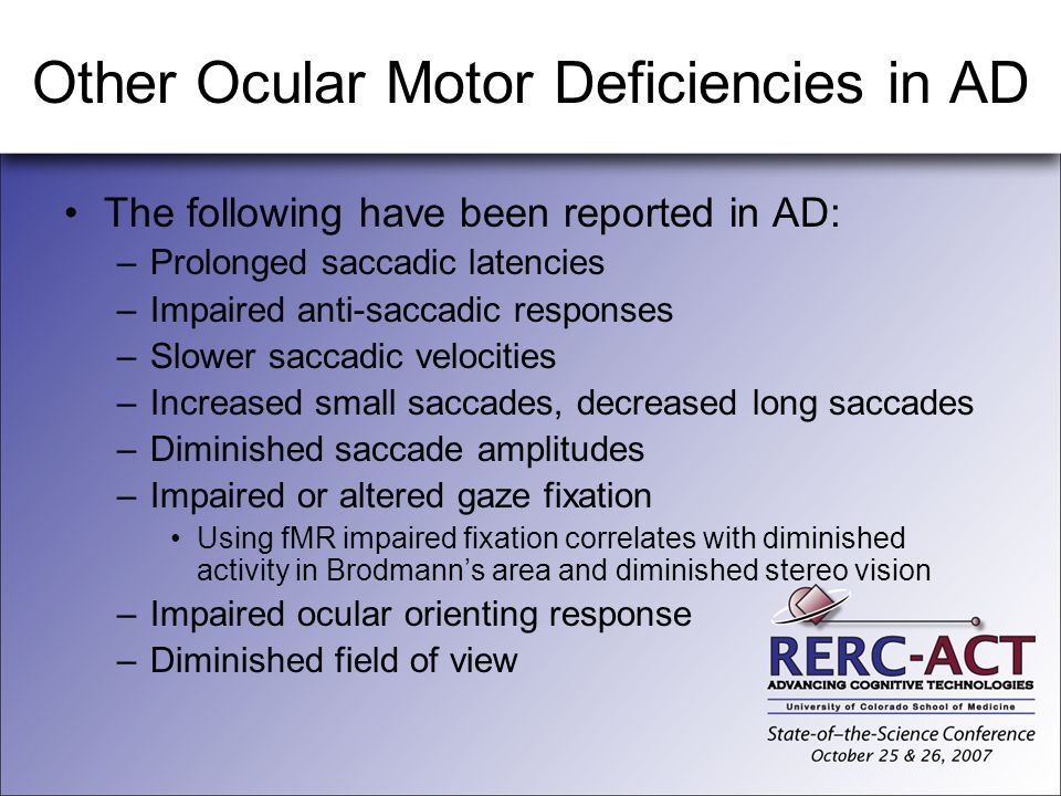 Other Ocular Motor Deficiencies in AD The following have been reported in AD: –Prolonged saccadic latencies –Impaired anti-saccadic responses –Slower