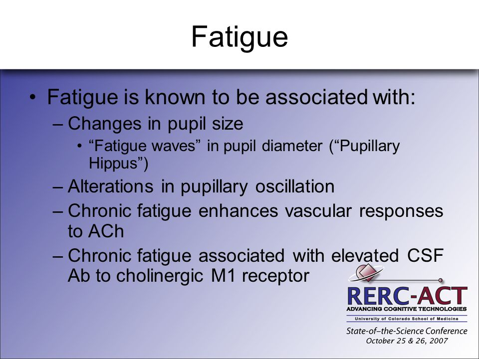 Fatigue Fatigue is known to be associated with: –Changes in pupil size Fatigue waves in pupil diameter (Pupillary Hippus) –Alterations in pupillary os