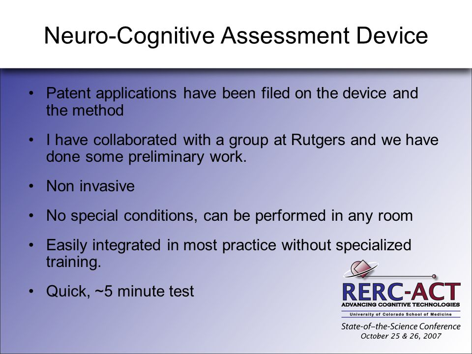 Neuro-Cognitive Assessment Device Patent applications have been filed on the device and the method I have collaborated with a group at Rutgers and we