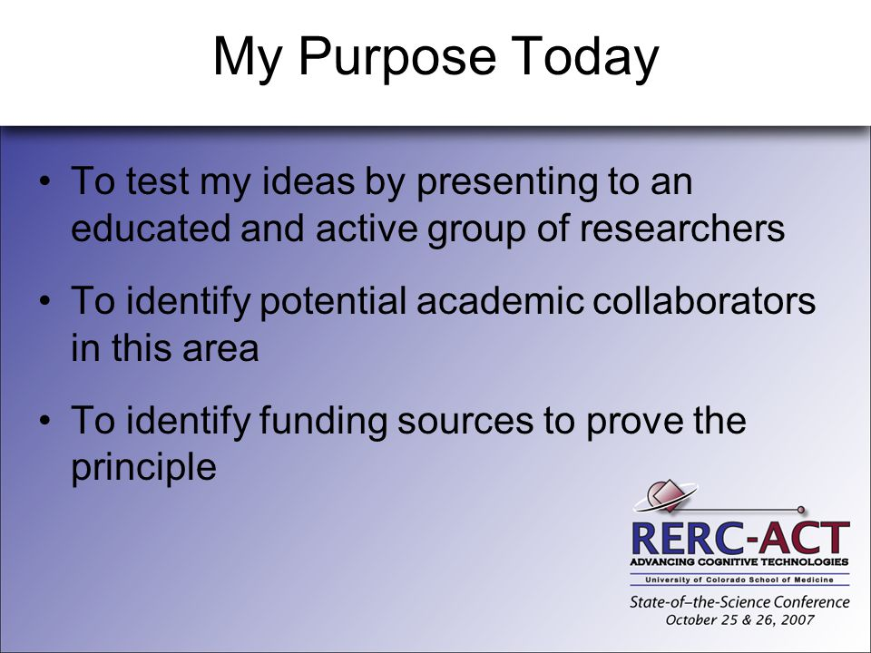 My Purpose Today To test my ideas by presenting to an educated and active group of researchers To identify potential academic collaborators in this ar