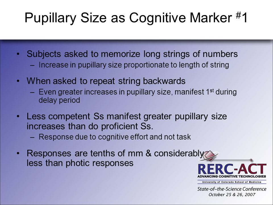Pupillary Size as Cognitive Marker # 1 Subjects asked to memorize long strings of numbers –Increase in pupillary size proportionate to length of strin
